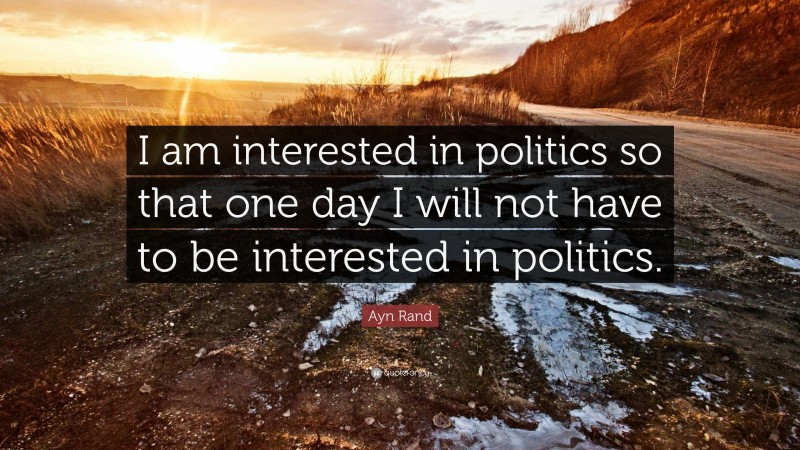 """Ayn Rand Quote: """"I am interested in politics so that one day I will not have to be interested in politics."""""""