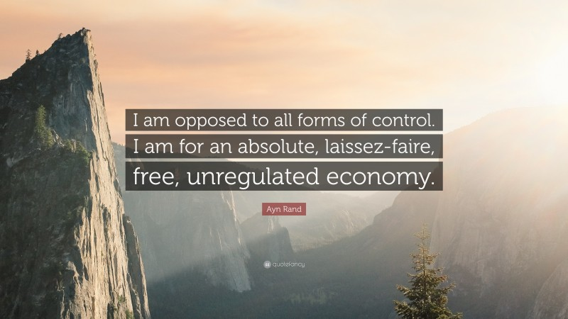 """Ayn Rand Quote: """"I am opposed to all forms of control. I am for an absolute, laissez-faire, free, unregulated economy."""""""