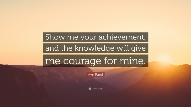 """Ayn Rand Quote: """"Show me your achievement, and the knowledge will give me courage for mine."""""""