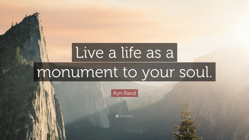 """Ayn Rand Quote: """"Live a life as a monument to your soul."""""""