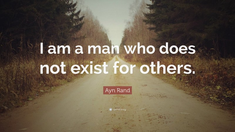 """Ayn Rand Quote: """"I am a man who does not exist for others."""""""