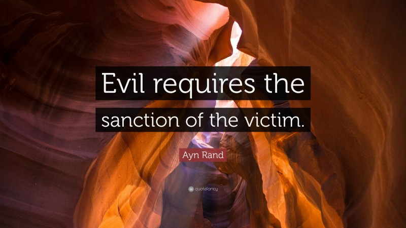 """Ayn Rand Quote: """"Evil requires the sanction of the victim."""""""