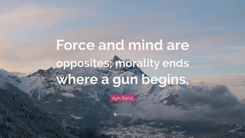 """Ayn Rand Quote: """"Force and mind are opposites; morality ends where a gun begins."""""""