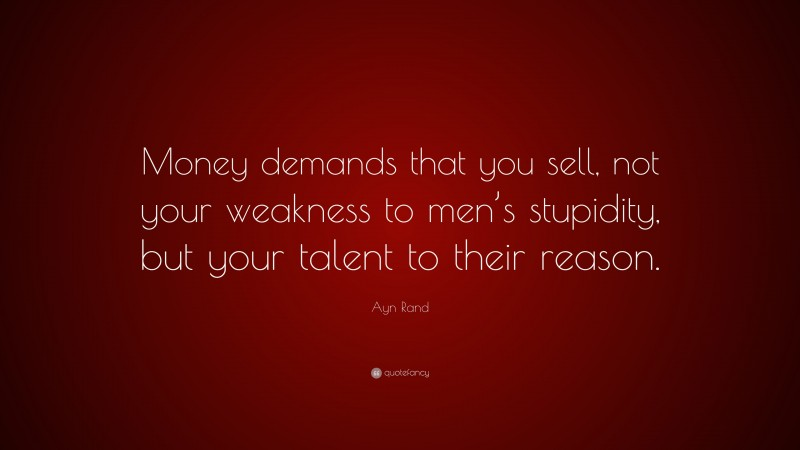 """Ayn Rand Quote: """"Money demands that you sell, not your weakness to men's stupidity, but your talent to their reason."""""""