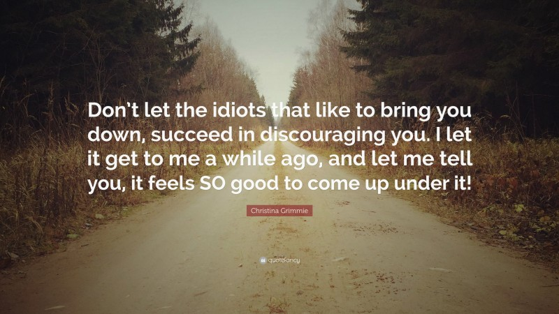 """Christina Grimmie Quote: """"Don't let the idiots that like to bring you down, succeed in discouraging you. I let it get to me a while ago, and let me tell you, it feels SO good to come up under it!"""""""
