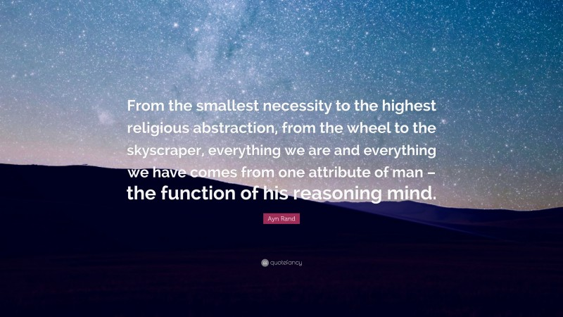 """Ayn Rand Quote: """"From the smallest necessity to the highest religious abstraction, from the wheel to the skyscraper, everything we are and everything we have comes from one attribute of man – the function of his reasoning mind."""""""