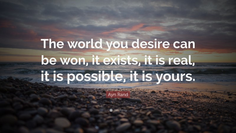 """Ayn Rand Quote: """"The world you desire can be won, it exists, it is real, it is possible, it is yours."""""""