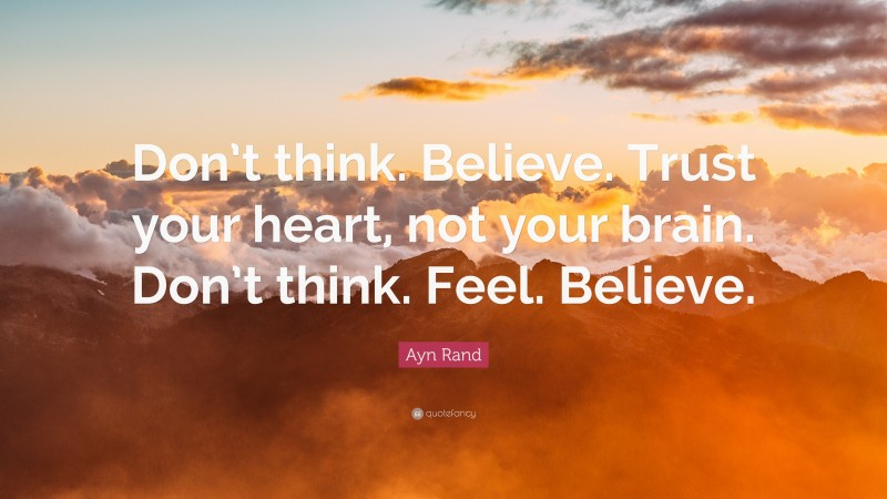 """Ayn Rand Quote: """"Don't think. Believe. Trust your heart, not your brain. Don't think. Feel. Believe."""""""