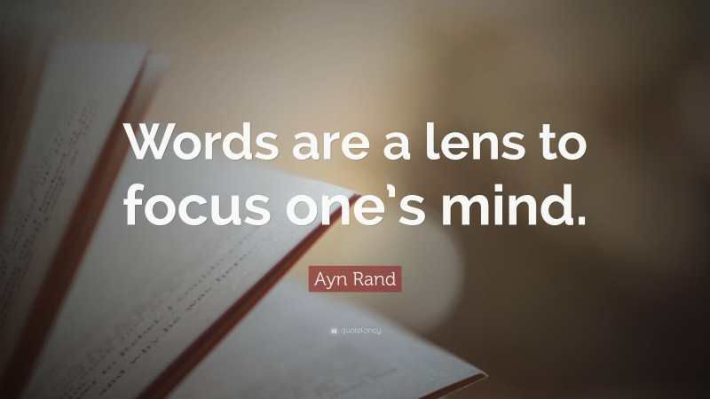 """Ayn Rand Quote: """"Words are a lens to focus one's mind."""""""