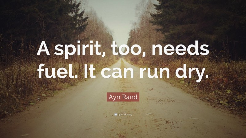 """Ayn Rand Quote: """"A spirit, too, needs fuel. It can run dry."""""""