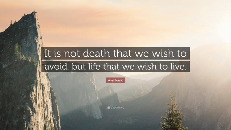 """Ayn Rand Quote: """"It is not death that we wish to avoid, but life that we wish to live."""""""