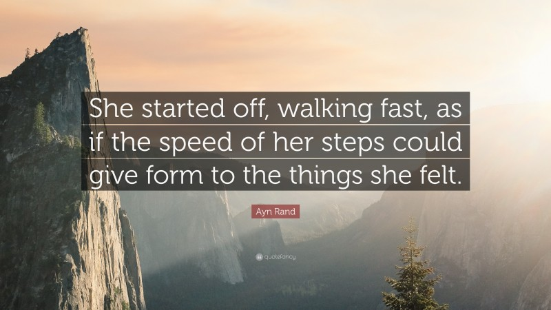 """Ayn Rand Quote: """"She started off, walking fast, as if the speed of her steps could give form to the things she felt."""""""
