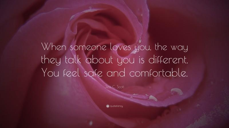 """Jess C. Scott Quote: """"When someone loves you, the way they talk about you is different. You feel safe and comfortable."""""""