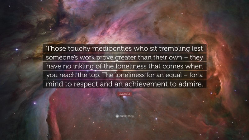 """Ayn Rand Quote: """"Those touchy mediocrities who sit trembling lest someone's work prove greater than their own – they have no inkling of the loneliness that comes when you reach the top. The loneliness for an equal – for a mind to respect and an achievement to admire."""""""