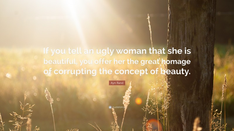 """Ayn Rand Quote: """"If you tell an ugly woman that she is beautiful, you offer her the great homage of corrupting the concept of beauty."""""""