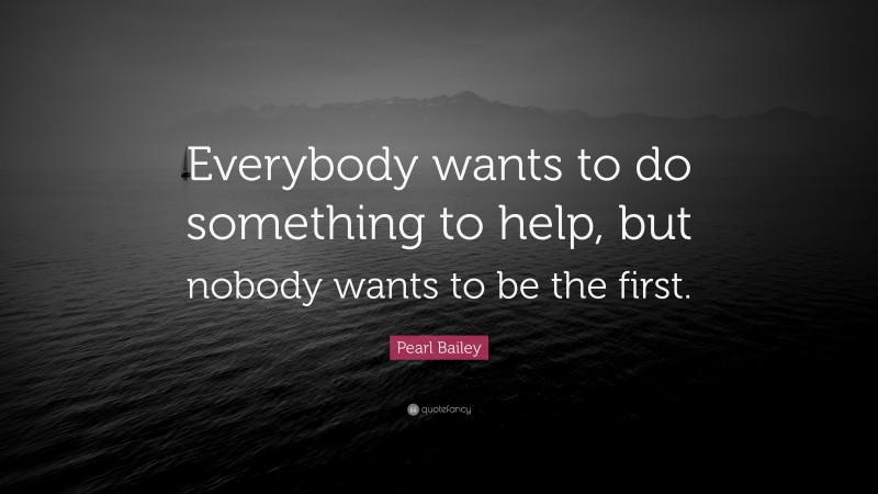"""Pearl Bailey Quote: """"Everybody wants to do something to help, but nobody wants to be the first."""""""