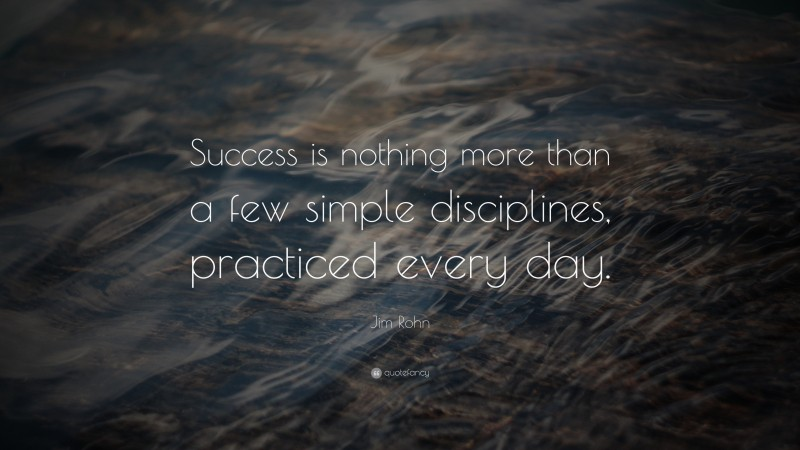 """Jim Rohn Quote: """"Success is nothing more than a few simple disciplines, practiced every day."""""""