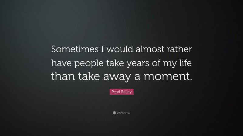 """Pearl Bailey Quote: """"Sometimes I would almost rather have people take years of my life than take away a moment."""""""