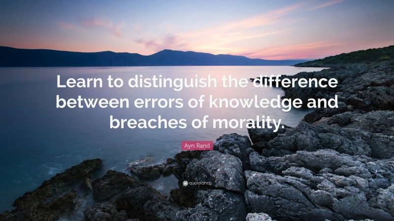 """Ayn Rand Quote: """"Learn to distinguish the difference between errors of knowledge and breaches of morality."""""""