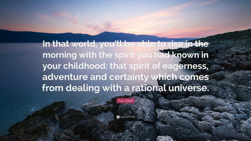 """Ayn Rand Quote: """"In that world, you'll be able to rise in the morning with the spirit you had known in your childhood: that spirit of eagerness, adventure and certainty which comes from dealing with a rational universe."""""""