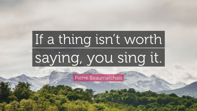 """Pierre Beaumarchais Quote: """"If a thing isn't worth saying, you sing it."""""""