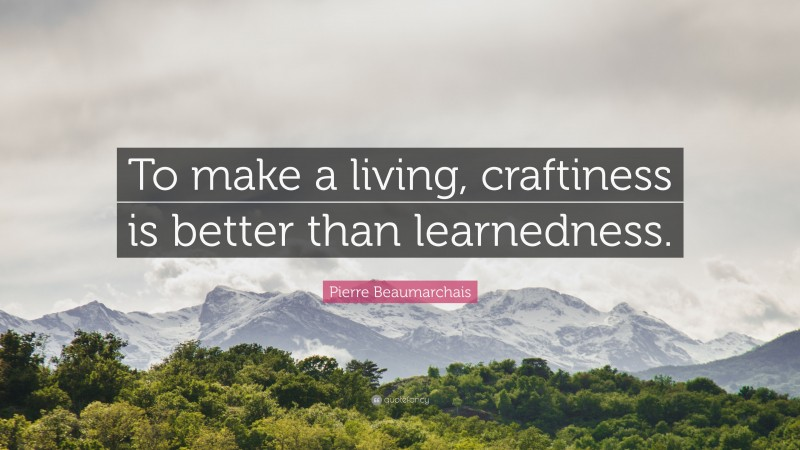 """Pierre Beaumarchais Quote: """"To make a living, craftiness is better than learnedness."""""""