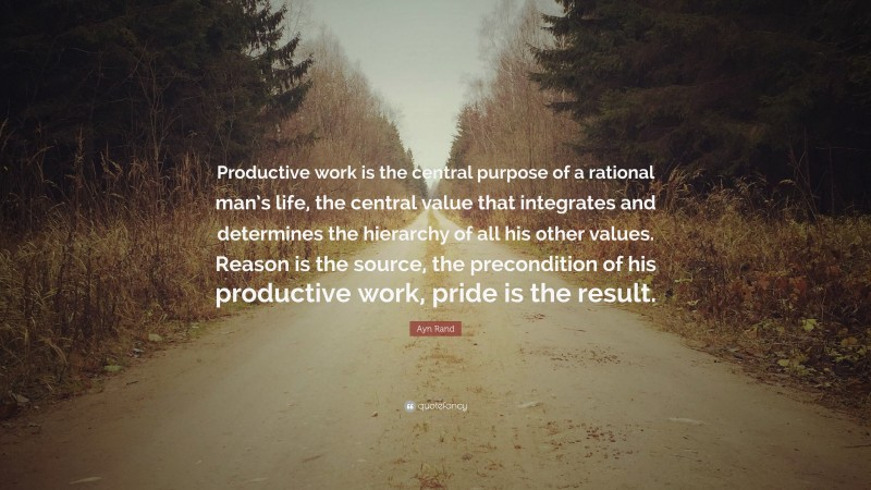 """Ayn Rand Quote: """"Productive work is the central purpose of a rational man's life, the central value that integrates and determines the hierarchy of all his other values. Reason is the source, the precondition of his productive work, pride is the result."""""""