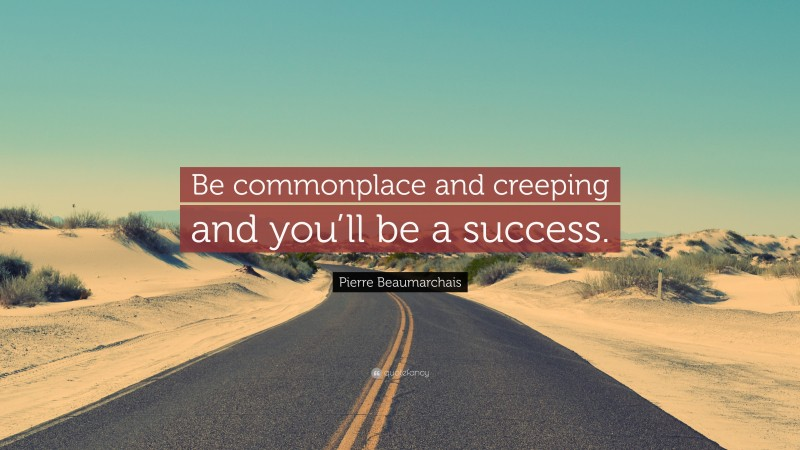 """Pierre Beaumarchais Quote: """"Be commonplace and creeping and you'll be a success."""""""