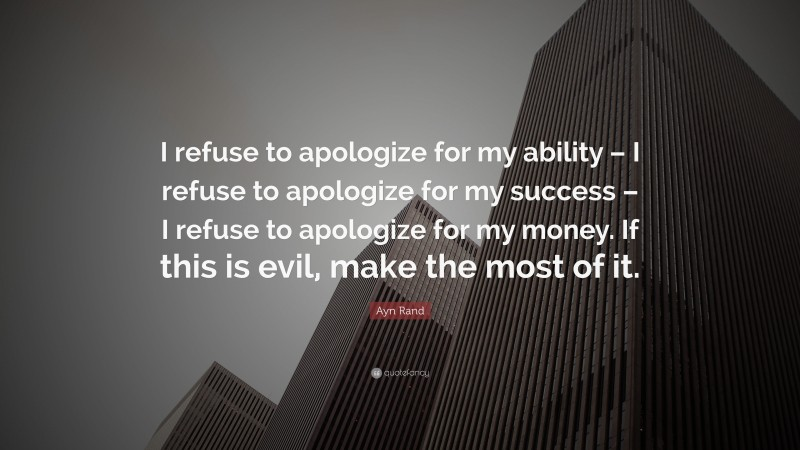 """Ayn Rand Quote: """"I refuse to apologize for my ability – I refuse to apologize for my success – I refuse to apologize for my money. If this is evil, make the most of it."""""""