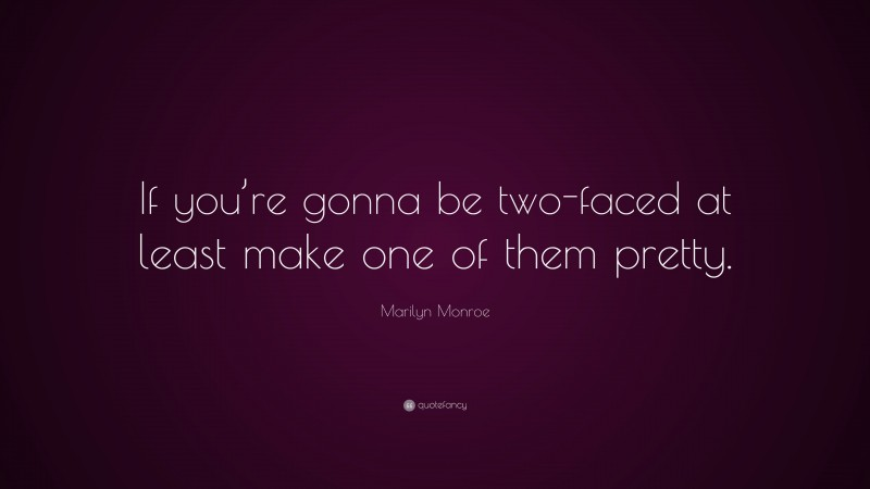 """Marilyn Monroe Quote: """"If you're gonna be two-faced at least make one of them pretty."""""""