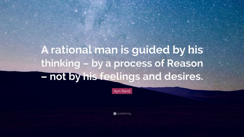 """Ayn Rand Quote: """"A rational man is guided by his thinking – by a process of Reason – not by his feelings and desires."""""""