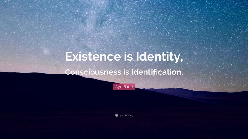 """Ayn Rand Quote: """"Existence is Identity, Consciousness is Identification."""""""