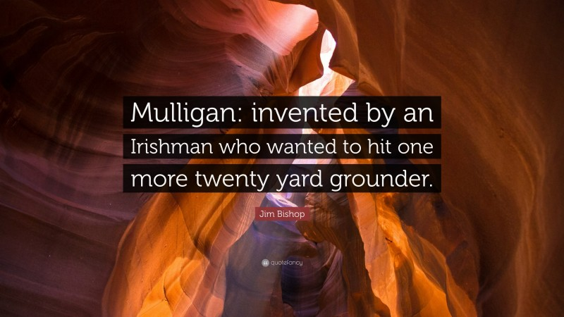 """Jim Bishop Quote: """"Mulligan: invented by an Irishman who wanted to hit one more twenty yard grounder."""""""