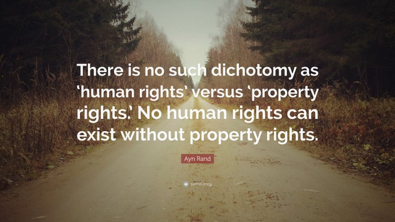 """Rights Quotes: """"There is no such dichotomy as 'human rights' versus 'property rights.' No human rights can exist without property rights."""" — Ayn Rand"""