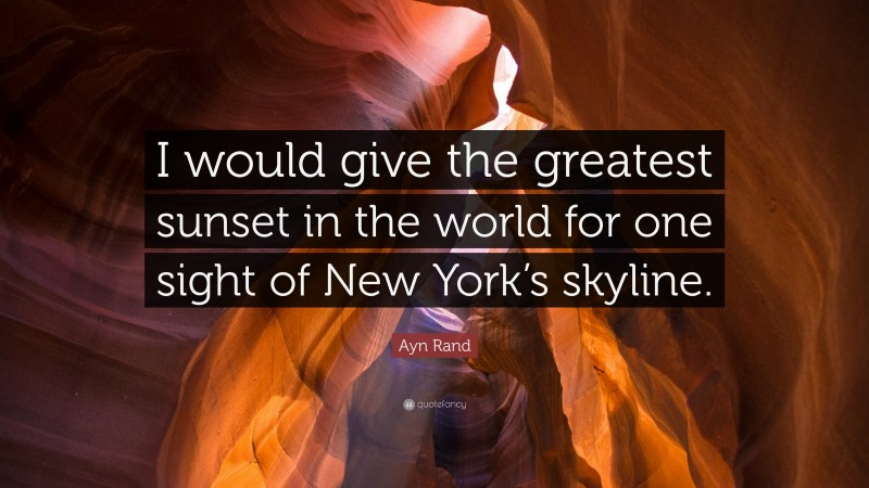 """Ayn Rand Quote: """"I would give the greatest sunset in the world for one sight of New York's skyline."""""""