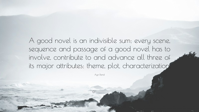 """Ayn Rand Quote: """"A good novel is an indivisible sum; every scene, sequence and passage of a good novel has to involve, contribute to and advance all three of its major attributes: theme, plot, characterization."""""""