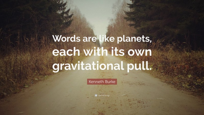 """Kenneth Burke Quote: """"Words are like planets, each with its own gravitational pull."""""""