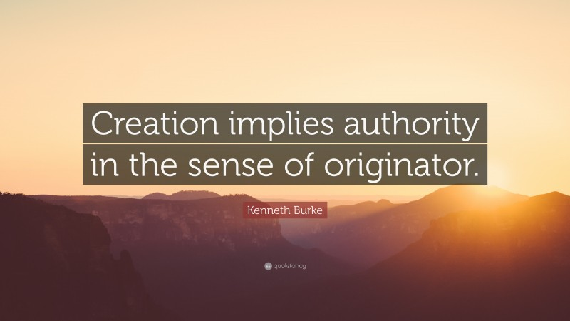 """Kenneth Burke Quote: """"Creation implies authority in the sense of originator."""""""