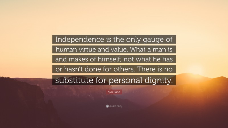 """Ayn Rand Quote: """"Independence is the only gauge of human virtue and value. What a man is and makes of himself; not what he has or hasn't done for others. There is no substitute for personal dignity."""""""