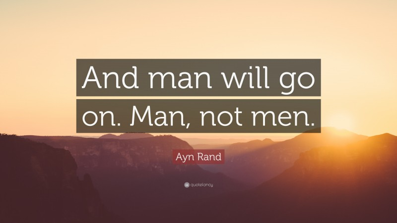 """Ayn Rand Quote: """"And man will go on. Man, not men."""""""