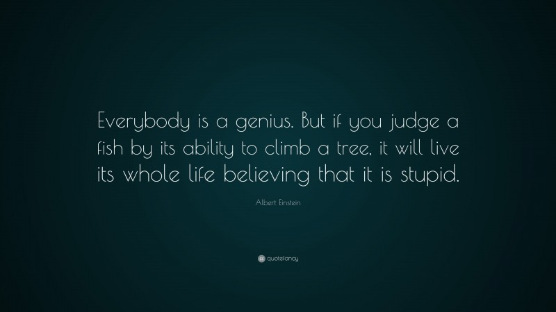 """Albert Einstein Quote: """"Everybody is a genius.  But if you judge a fish by its ability to climb a tree, it will live its whole life believing that it is stupid."""""""