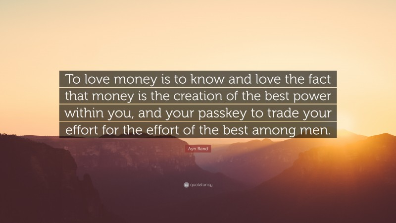 """Ayn Rand Quote: """"To love money is to know and love the fact that money is the creation of the best power within you, and your passkey to trade your effort for the effort of the best among men."""""""