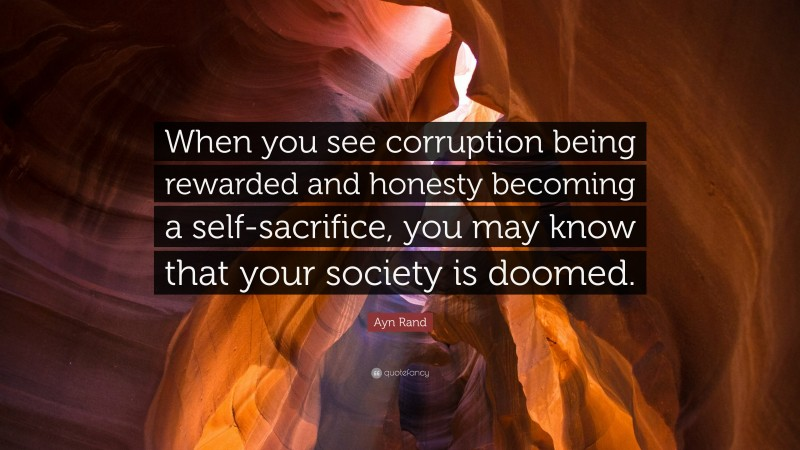 """Ayn Rand Quote: """"When you see corruption being rewarded and honesty becoming a self-sacrifice, you may know that your society is doomed."""""""