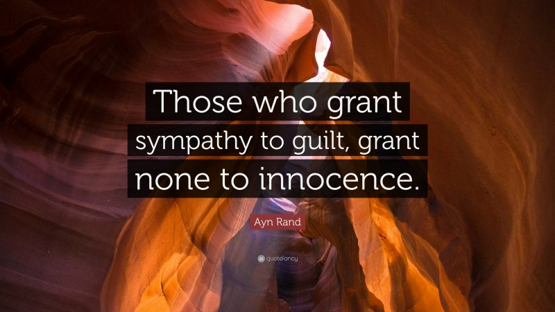 """Ayn Rand Quote: """"Those who grant sympathy to guilt, grant none to innocence."""""""