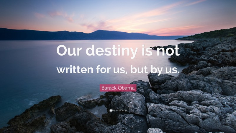 """Barack Obama Quote: """"Our destiny is not written for us, but by us."""""""