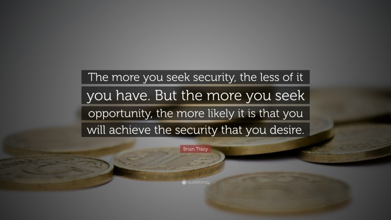"""Brian Tracy Quote: """"The more you seek security, the less of it you have. But the more you seek  opportunity, the more likely it is that you will achieve the security that you  desire."""""""