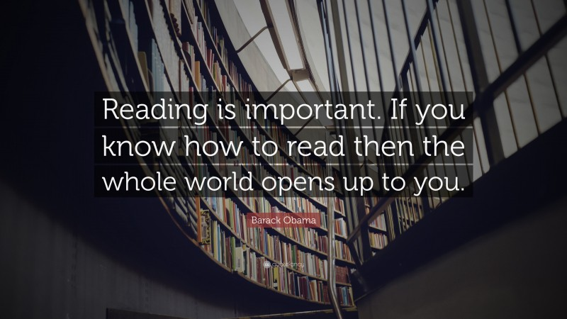 """Barack Obama Quote: """"Reading is important. If you know how to read then the whole world opens up to you."""""""