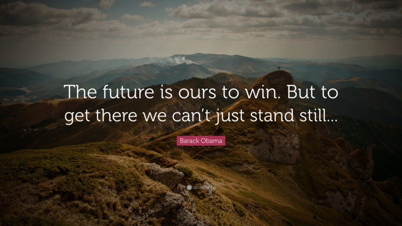 """Barack Obama Quote: """"The future is ours to win. But to get there we can't just stand still..."""""""