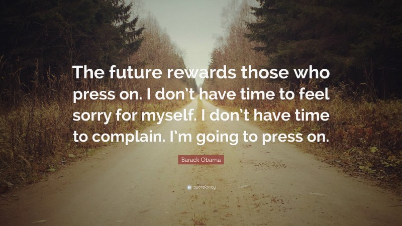 """Barack Obama Quote: """"The future rewards those who press on. I don't have time to feel sorry for myself. I don't have time to complain. I'm going to press on."""""""