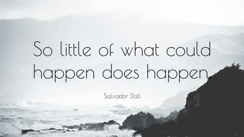 "Salvador Dalí Quote: ""So little of what could happen does happen."""